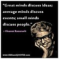 Great minds discuss ideas (Eleanor Roosevelt)