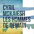 les hommes de demain : cyril mokaiesh moins sombre que d'ordinaire?